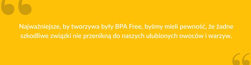 Najważniejsze, by tworzywa były BPA Free, byśmy mieli pewność, że żadne szkodliwe związki nie przenikną do naszych ulubionych owoców i warzyw.